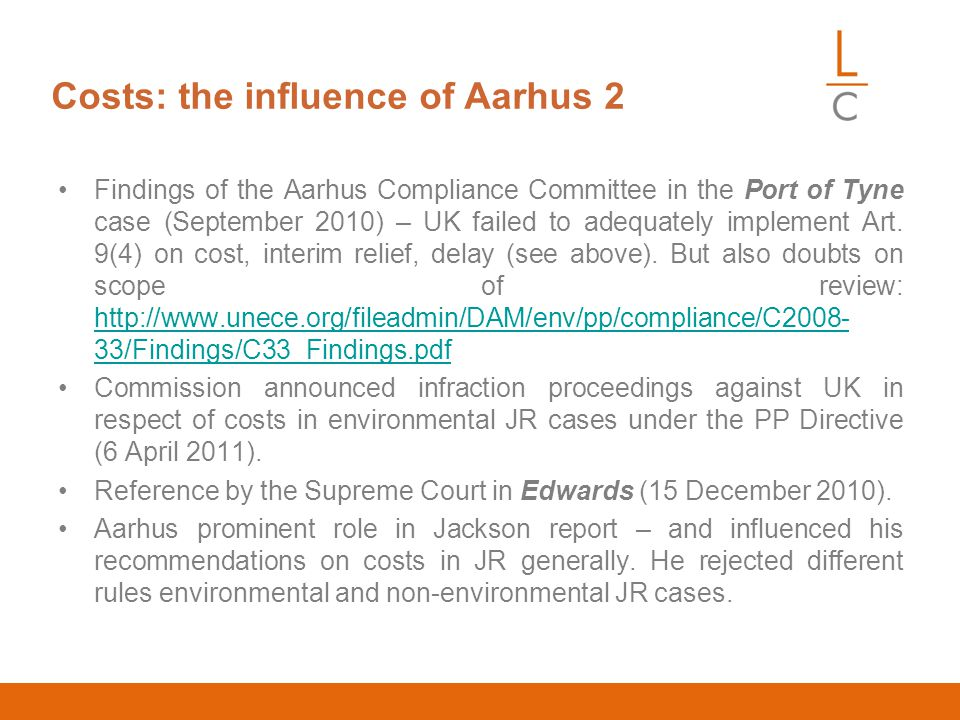 Costs: the influence of Aarhus 2 Findings of the Aarhus Compliance Committee in the Port of Tyne case (September 2010) – UK failed to adequately implement Art.
