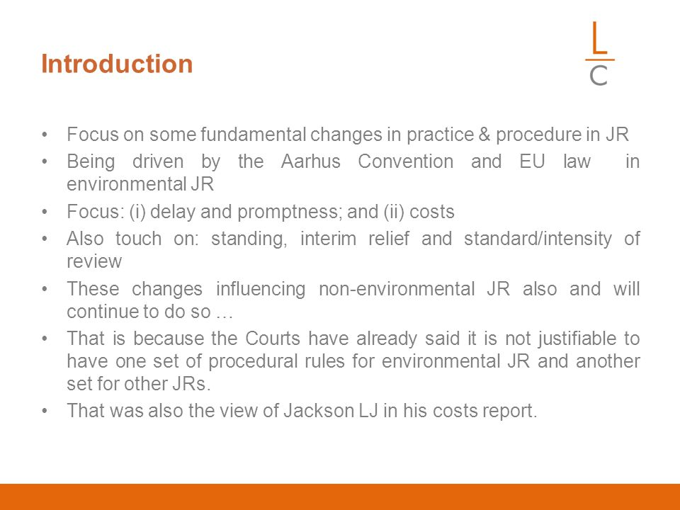 Introduction Focus on some fundamental changes in practice & procedure in JR Being driven by the Aarhus Convention and EU law in environmental JR Focus: (i) delay and promptness; and (ii) costs Also touch on: standing, interim relief and standard/intensity of review These changes influencing non-environmental JR also and will continue to do so … That is because the Courts have already said it is not justifiable to have one set of procedural rules for environmental JR and another set for other JRs.