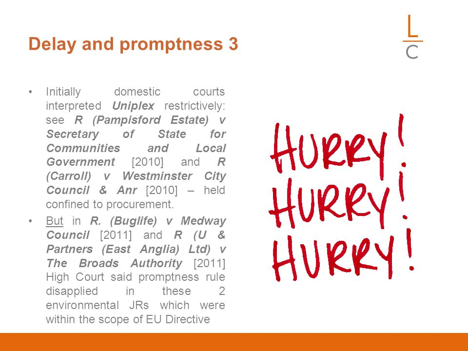 Delay and promptness 3 Initially domestic courts interpreted Uniplex restrictively: see R (Pampisford Estate) v Secretary of State for Communities and Local Government [2010] and R (Carroll) v Westminster City Council & Anr [2010] – held confined to procurement.