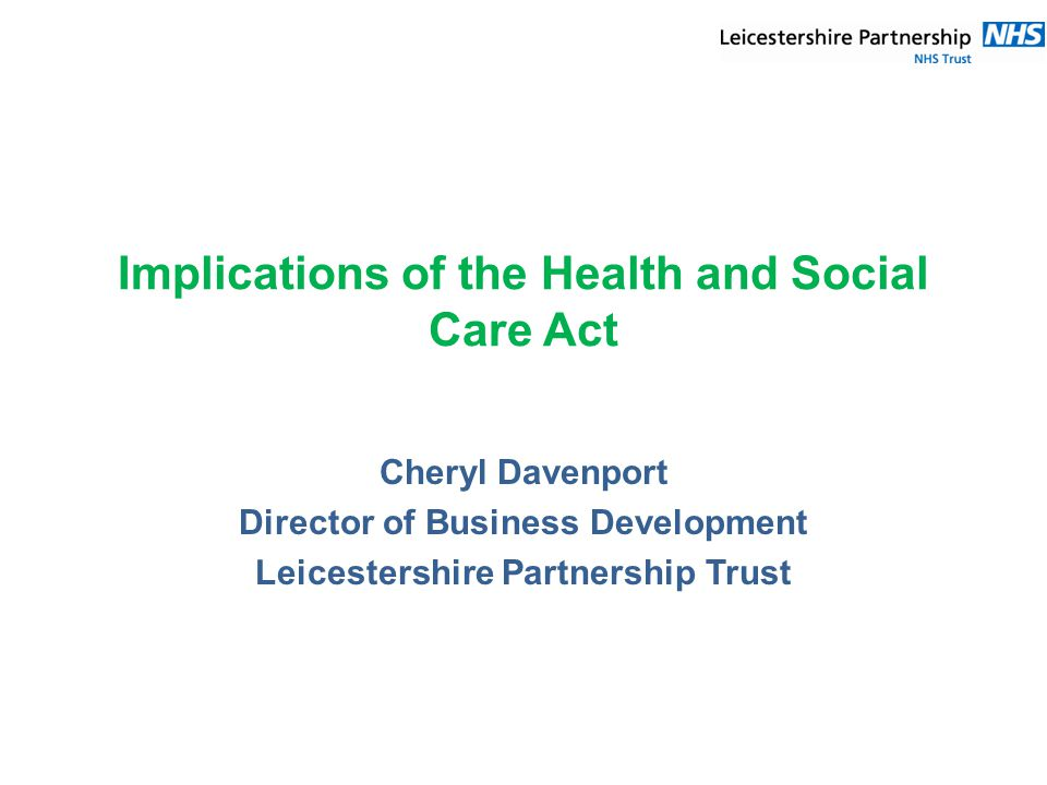 Implications of the Health and Social Care Act Cheryl Davenport Director of Business Development Leicestershire Partnership Trust