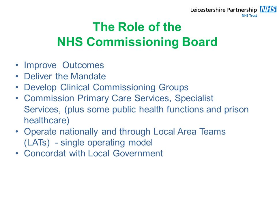 The Role of the NHS Commissioning Board Improve Outcomes Deliver the Mandate Develop Clinical Commissioning Groups Commission Primary Care Services, Specialist Services, (plus some public health functions and prison healthcare) Operate nationally and through Local Area Teams (LATs) - single operating model Concordat with Local Government