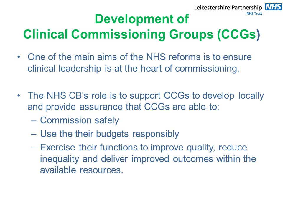 Development of Clinical Commissioning Groups (CCGs) One of the main aims of the NHS reforms is to ensure clinical leadership is at the heart of commissioning.