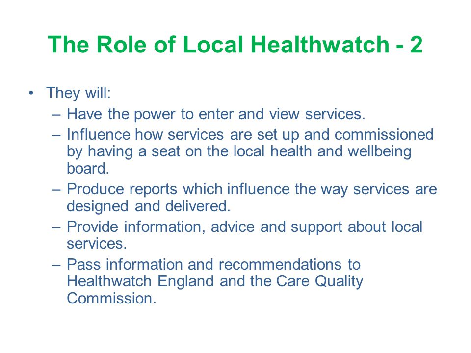 The Role of Local Healthwatch - 2 They will: –Have the power to enter and view services. –Influence how services are set up and commissioned by having
