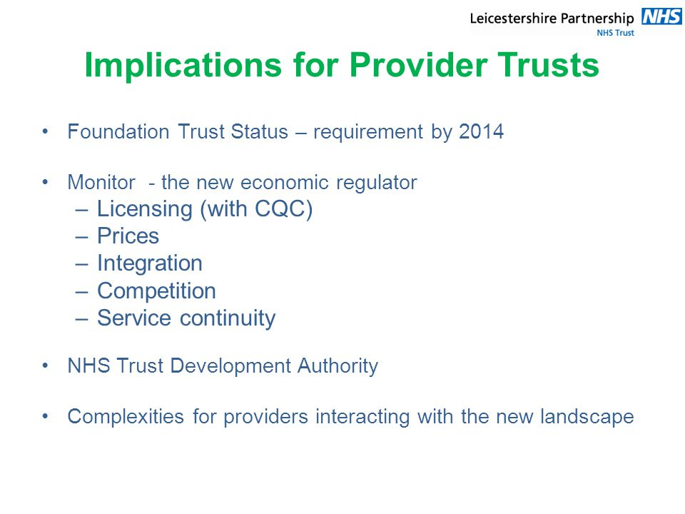 Implications for Provider Trusts Foundation Trust Status – requirement by 2014 Monitor - the new economic regulator –Licensing (with CQC) –Prices –Integration –Competition –Service continuity NHS Trust Development Authority Complexities for providers interacting with the new landscape