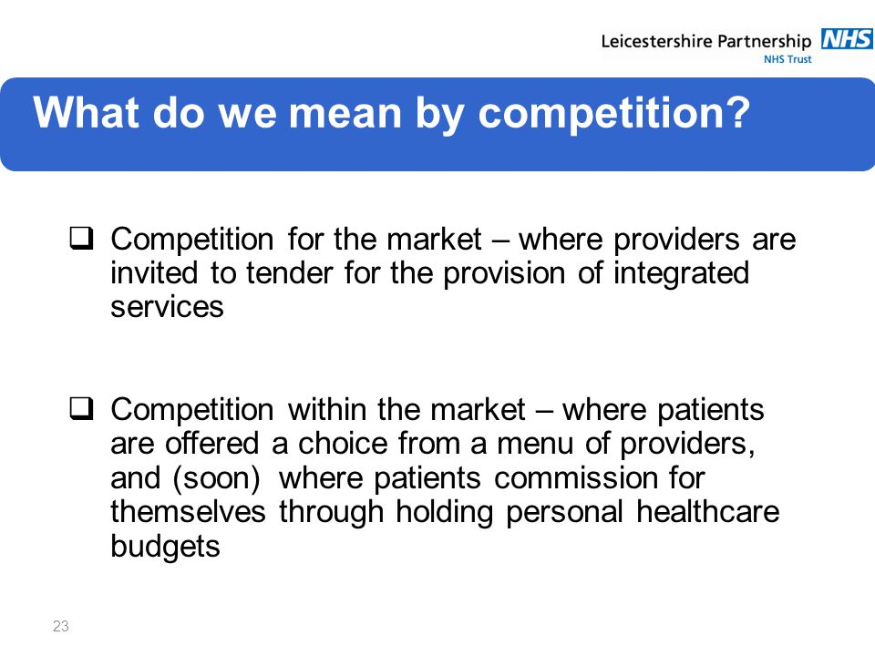 23  Competition for the market – where providers are invited to tender for the provision of integrated services  Competition within the market – where patients are offered a choice from a menu of providers, and (soon) where patients commission for themselves through holding personal healthcare budgets What do we mean by competition