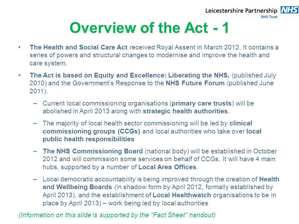 Overview of the Act - 1 The Health and Social Care Act received Royal Assent in March 2012.