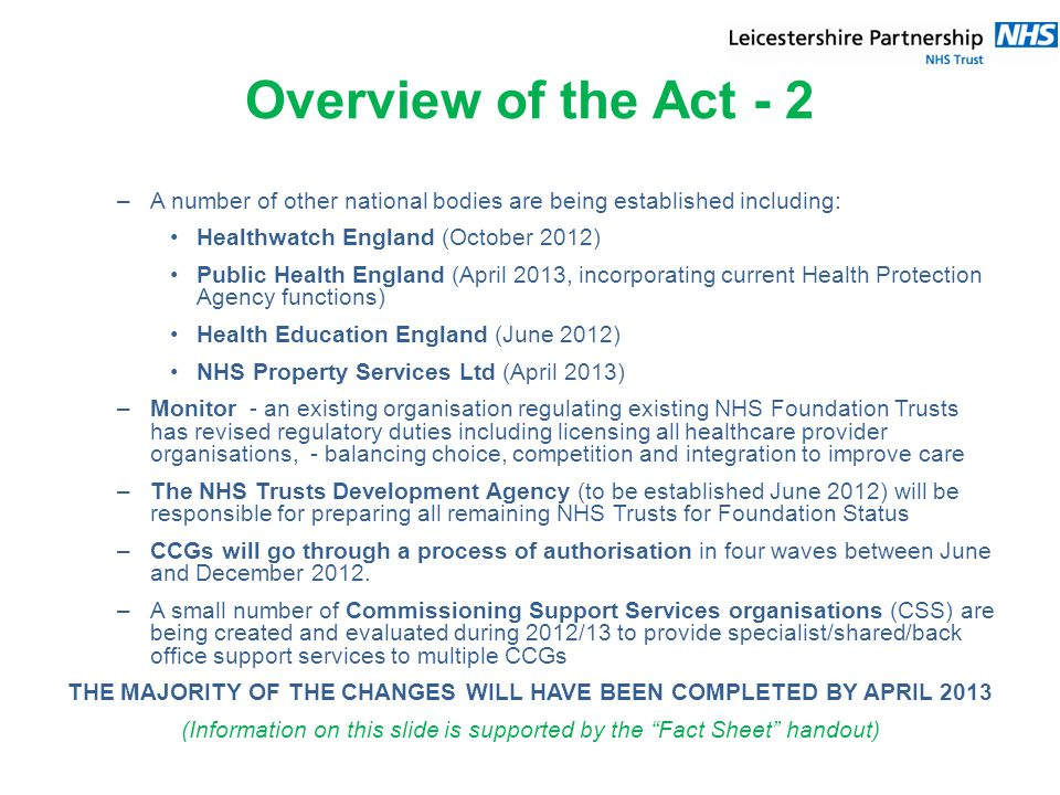 Overview of the Act - 2 –A number of other national bodies are being established including: Healthwatch England (October 2012) Public Health England (April 2013, incorporating current Health Protection Agency functions) Health Education England (June 2012) NHS Property Services Ltd (April 2013) –Monitor - an existing organisation regulating existing NHS Foundation Trusts has revised regulatory duties including licensing all healthcare provider organisations, - balancing choice, competition and integration to improve care –The NHS Trusts Development Agency (to be established June 2012) will be responsible for preparing all remaining NHS Trusts for Foundation Status –CCGs will go through a process of authorisation in four waves between June and December 2012.