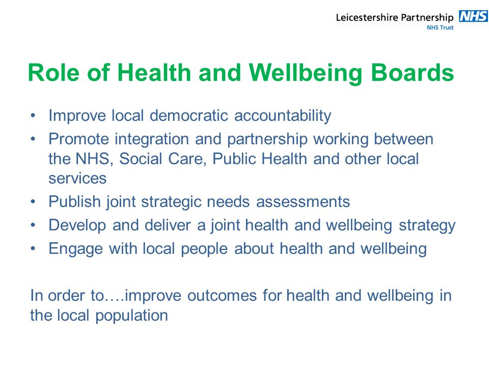 Role of Health and Wellbeing Boards Improve local democratic accountability Promote integration and partnership working between the NHS, Social Care, Public Health and other local services Publish joint strategic needs assessments Develop and deliver a joint health and wellbeing strategy Engage with local people about health and wellbeing In order to….improve outcomes for health and wellbeing in the local population