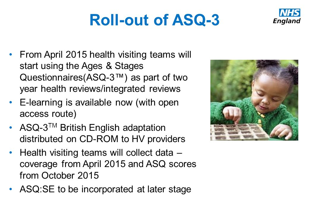 From April 2015 health visiting teams will start using the Ages & Stages Questionnaires(ASQ-3™) as part of two year health reviews/integrated reviews E-learning is available now (with open access route) ASQ-3 TM British English adaptation distributed on CD-ROM to HV providers Health visiting teams will collect data – coverage from April 2015 and ASQ scores from October 2015 ASQ:SE to be incorporated at later stage Roll-out of ASQ-3