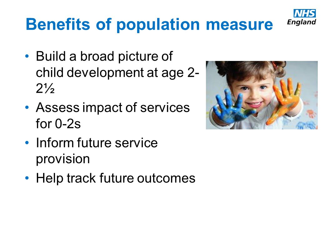 Benefits of population measure Build a broad picture of child development at age 2- 2½ Assess impact of services for 0-2s Inform future service provision Help track future outcomes