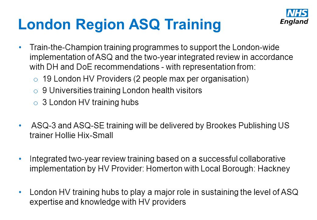 Train-the-Champion training programmes to support the London-wide implementation of ASQ and the two-year integrated review in accordance with DH and DoE recommendations - with representation from: o 19 London HV Providers (2 people max per organisation) o 9 Universities training London health visitors o 3 London HV training hubs ASQ-3 and ASQ-SE training will be delivered by Brookes Publishing US trainer Hollie Hix-Small Integrated two-year review training based on a successful collaborative implementation by HV Provider: Homerton with Local Borough: Hackney London HV training hubs to play a major role in sustaining the level of ASQ expertise and knowledge with HV providers ASQ-3 and ASQ-SE training will be delivered by Brookes Publishing US trainer Hollie Hix-Small recommended by Oxford Health from a previous successful ASQ training experience in 2014 ASQ E-learning training materials have been developed to support and prepare health professionals using ASQ-3 as part of the two year review and are accessible to all practitioners working with young children o Two 30-minute training sessions incorporating video clips from real life 2-2½ year reviews and practicalities of using ASQ-3; NHS England funding for: London-wide implementation support team including senior health visitor with ASQ-3 expert knowledge; train-the- ambassador training programme scheduled for February 2015; additional language versions of ASQ-3; and provider ASQ-3 play bags; ASQ-3 has been adapted from US English to British English and is available from DH direct to health visiting teams; DH are funding for: one CD-ROM for each HV comprising: ASQ-3 Questionnaires, a Quick Start Guide, a child monitoring sheet and a 'What is ASQ-3 ' factsheet London Region ASQ Training