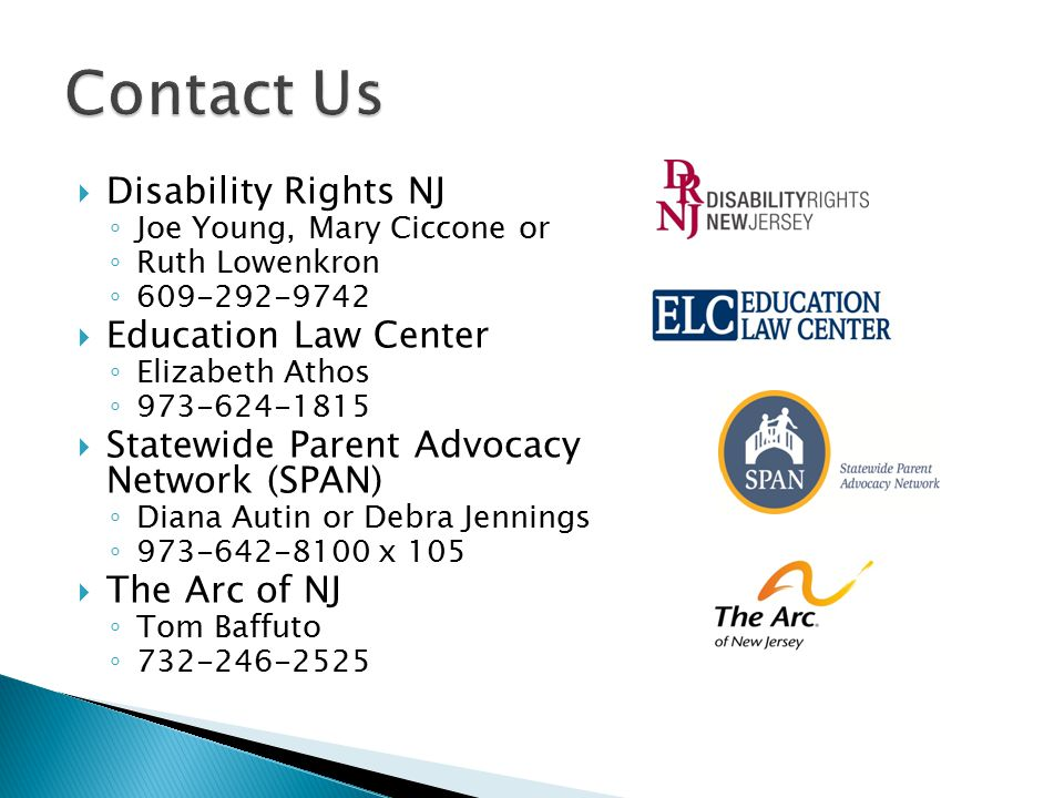  Disability Rights NJ ◦ Joe Young, Mary Ciccone or ◦ Ruth Lowenkron ◦ 609-292-9742  Education Law Center ◦ Elizabeth Athos ◦ 973-624-1815  Statewid