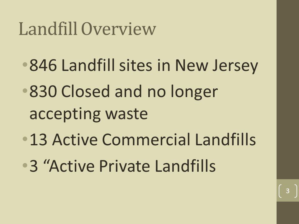 Landfill Overview 846 Landfill sites in New Jersey 830 Closed and no longer accepting waste 13 Active Commercial Landfills 3 Active Private Landfills 3