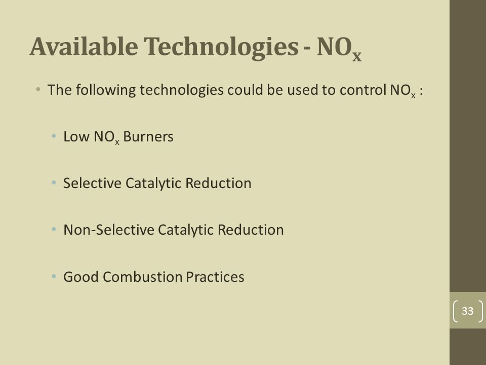 Available Technologies - NO x The following technologies could be used to control NO x : Low NO x Burners Selective Catalytic Reduction Non-Selective Catalytic Reduction Good Combustion Practices 33