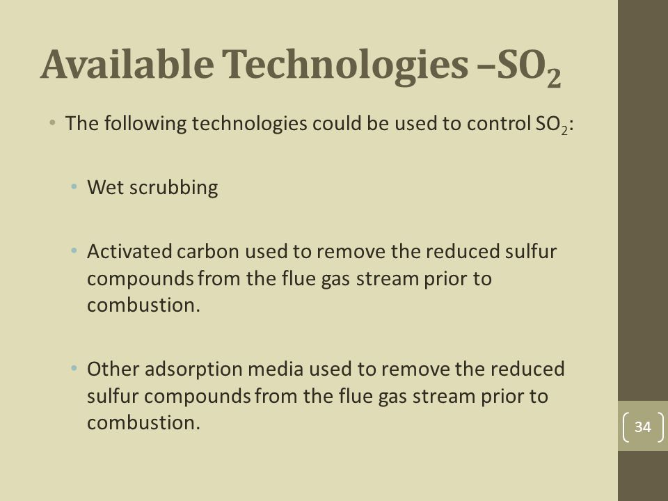 Available Technologies –SO 2 The following technologies could be used to control SO 2 : Wet scrubbing Activated carbon used to remove the reduced sulfur compounds from the flue gas stream prior to combustion.
