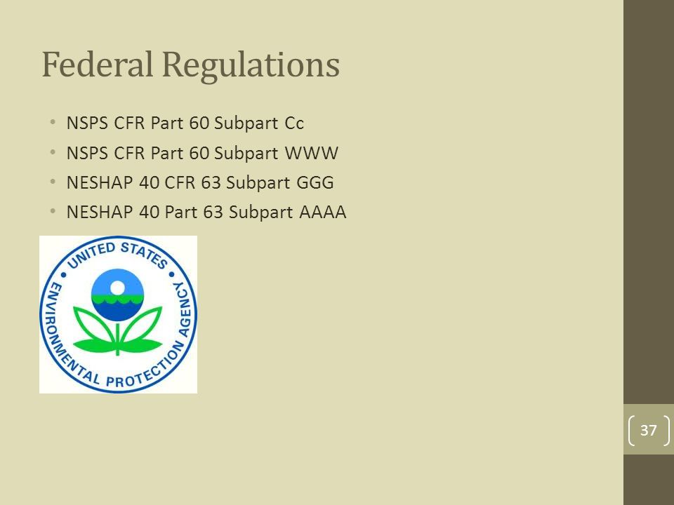 Federal Regulations NSPS CFR Part 60 Subpart Cc NSPS CFR Part 60 Subpart WWW NESHAP 40 CFR 63 Subpart GGG NESHAP 40 Part 63 Subpart AAAA 37
