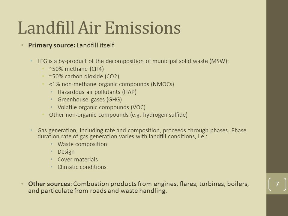 Landfill Air Emissions Primary source: Landfill itself LFG is a by-product of the decomposition of municipal solid waste (MSW): ~50% methane (CH4) ~50% carbon dioxide (CO2) <1% non-methane organic compounds (NMOCs) Hazardous air pollutants (HAP) Greenhouse gases (GHG) Volatile organic compounds (VOC) Other non-organic compounds (e.g.
