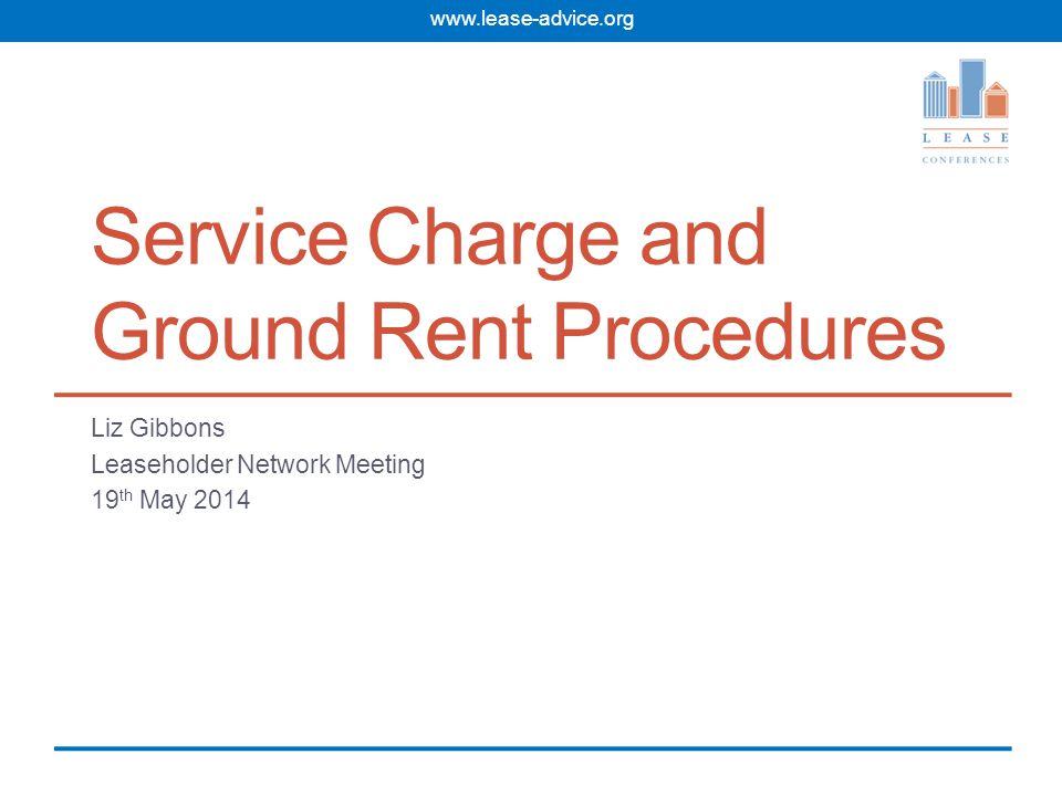 www.lease-advice.org Service Charge and Ground Rent Procedures Liz Gibbons Leaseholder Network Meeting 19 th May 2014