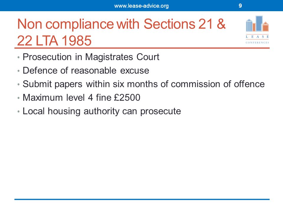 Non compliance with Sections 21 & 22 LTA 1985 Prosecution in Magistrates Court Defence of reasonable excuse Submit papers within six months of commission of offence Maximum level 4 fine £2500 Local housing authority can prosecute www.lease-advice.org9