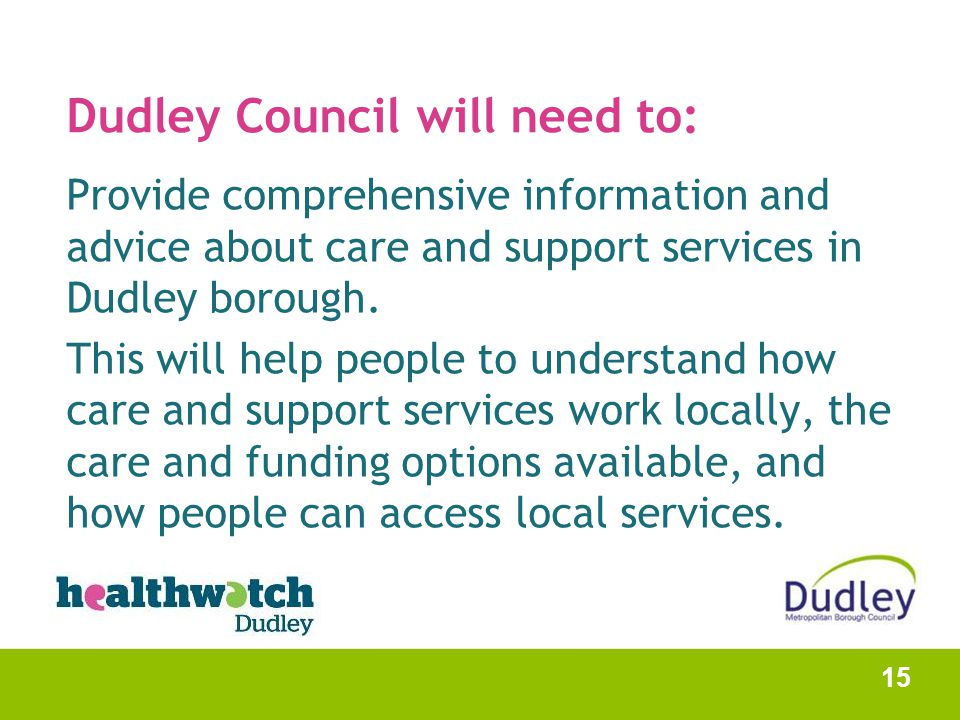 Dudley Council will need to: Provide comprehensive information and advice about care and support services in Dudley borough. This will help people to
