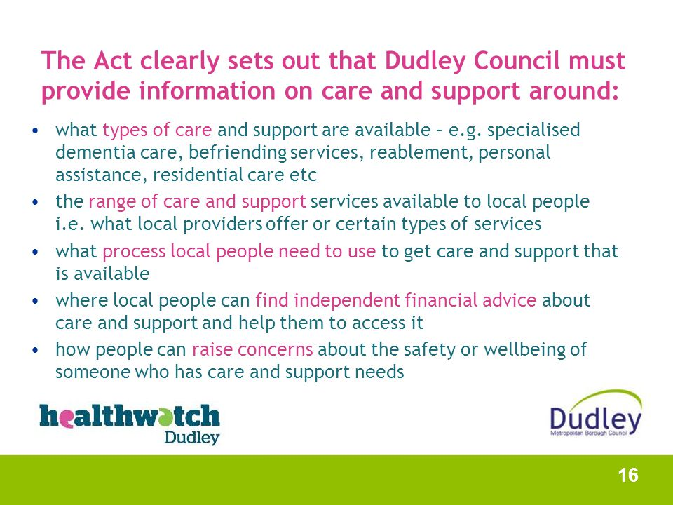 The Act clearly sets out that Dudley Council must provide information on care and support around: what types of care and support are available – e.g.