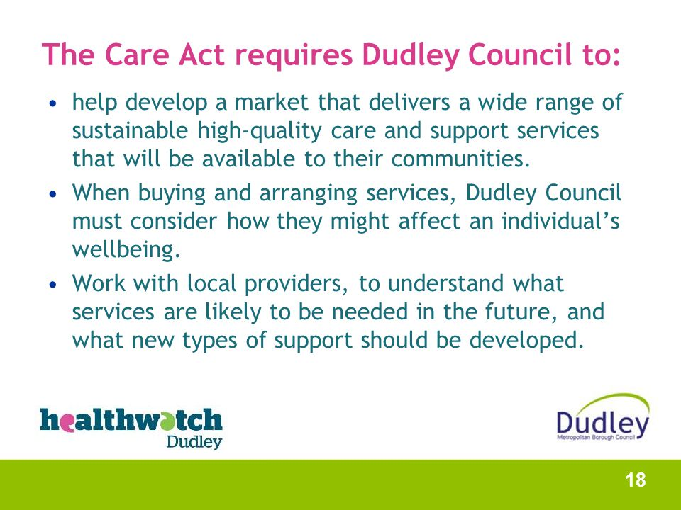 The Care Act requires Dudley Council to: help develop a market that delivers a wide range of sustainable high-quality care and support services that w
