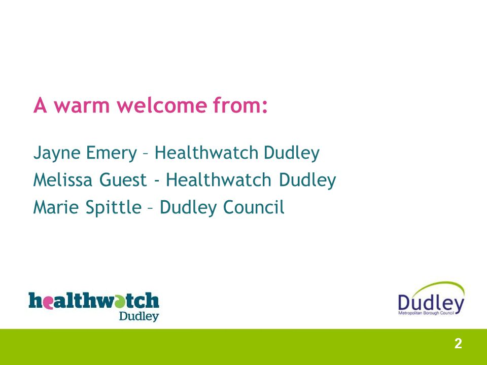 A warm welcome from: Jayne Emery – Healthwatch Dudley Melissa Guest - Healthwatch Dudley Marie Spittle – Dudley Council 2