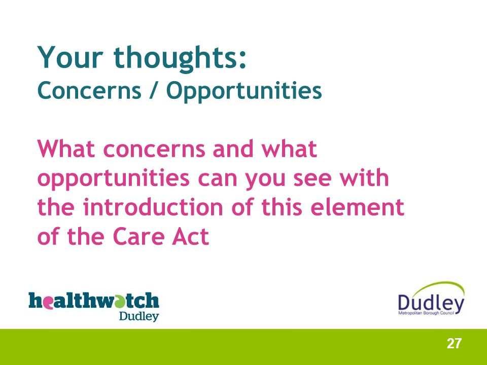 Your thoughts: Concerns / Opportunities What concerns and what opportunities can you see with the introduction of this element of the Care Act 27