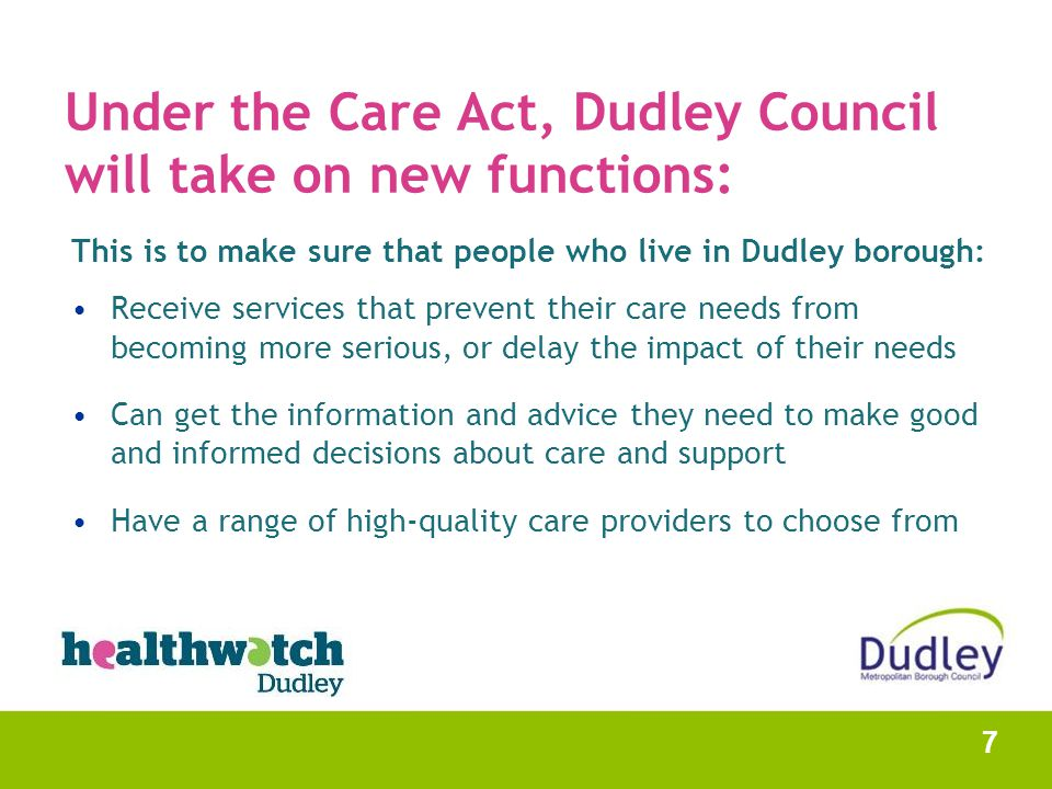 Under the Care Act, Dudley Council will take on new functions: This is to make sure that people who live in Dudley borough: Receive services that prev