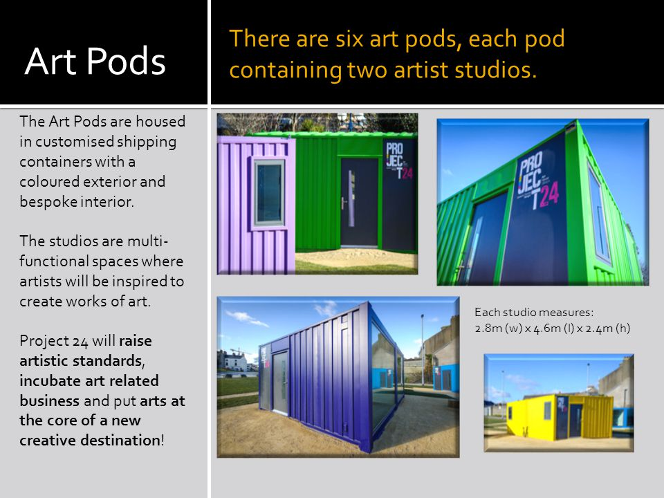 Art Pods The Art Pods are housed in customised shipping containers with a coloured exterior and bespoke interior.