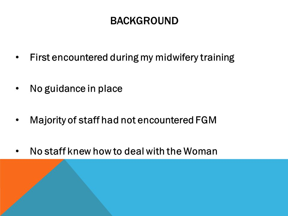 BACKGROUND First encountered during my midwifery training No guidance in place Majority of staff had not encountered FGM No staff knew how to deal with the Woman