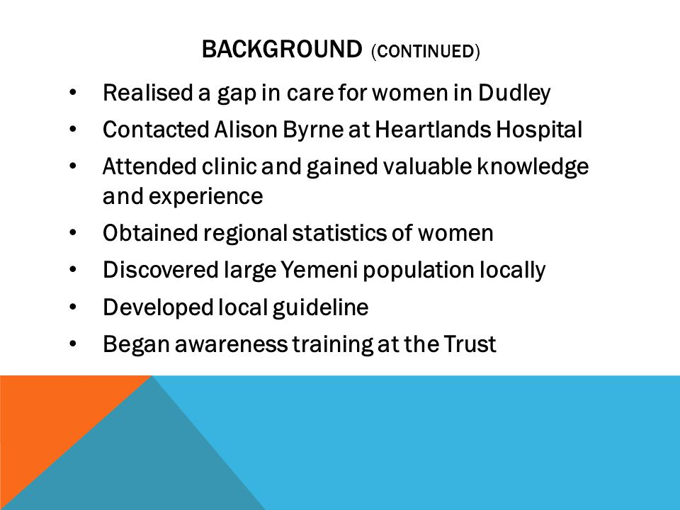 BACKGROUND (CONTINUED) Realised a gap in care for women in Dudley Contacted Alison Byrne at Heartlands Hospital Attended clinic and gained valuable knowledge and experience Obtained regional statistics of women Discovered large Yemeni population locally Developed local guideline Began awareness training at the Trust