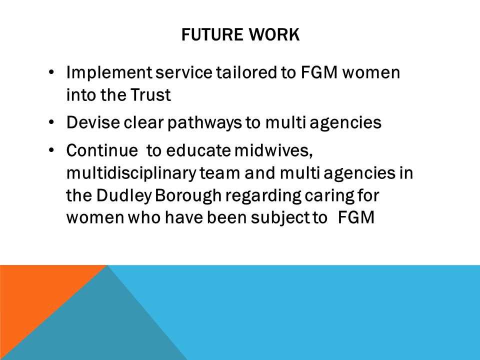 FUTURE WORK Implement service tailored to FGM women into the Trust Devise clear pathways to multi agencies Continue to educate midwives, multidisciplinary team and multi agencies in the Dudley Borough regarding caring for women who have been subject to FGM