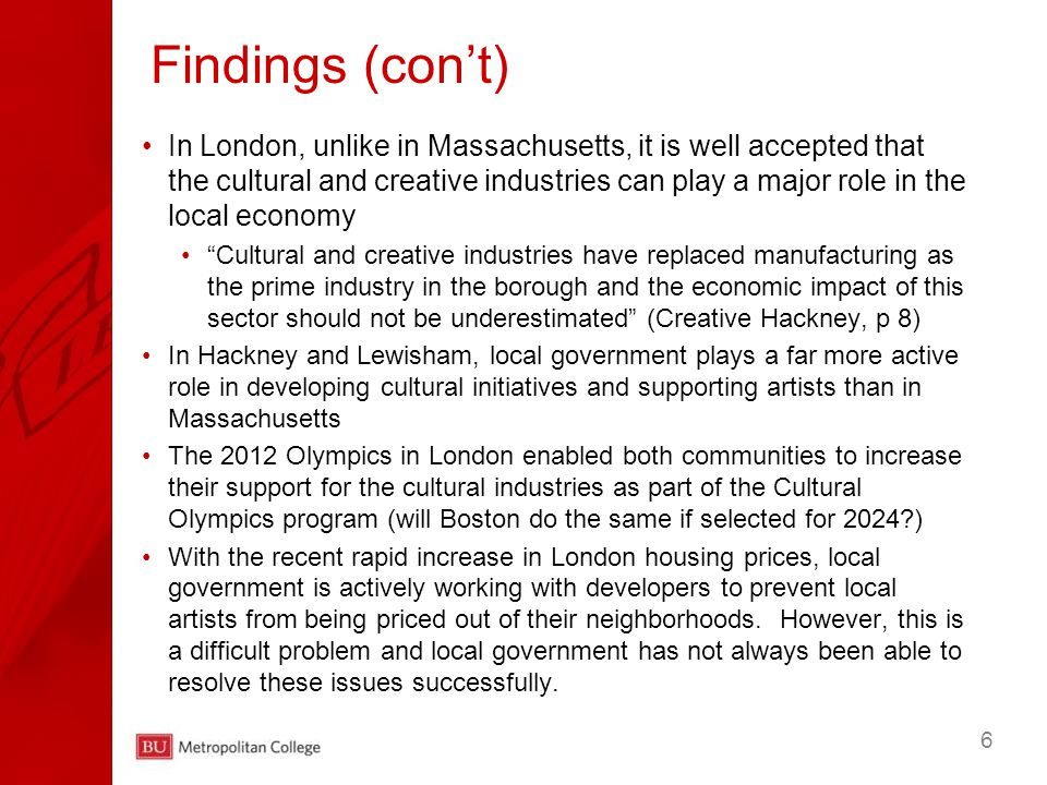 6 In London, unlike in Massachusetts, it is well accepted that the cultural and creative industries can play a major role in the local economy Cultural and creative industries have replaced manufacturing as the prime industry in the borough and the economic impact of this sector should not be underestimated (Creative Hackney, p 8) In Hackney and Lewisham, local government plays a far more active role in developing cultural initiatives and supporting artists than in Massachusetts The 2012 Olympics in London enabled both communities to increase their support for the cultural industries as part of the Cultural Olympics program (will Boston do the same if selected for 2024?) With the recent rapid increase in London housing prices, local government is actively working with developers to prevent local artists from being priced out of their neighborhoods.