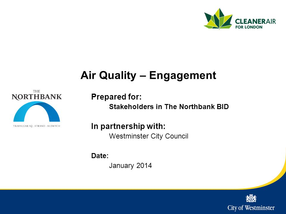Air Quality – Engagement Prepared for: Stakeholders in The Northbank BID In partnership with: Westminster City Council Date: January 2014