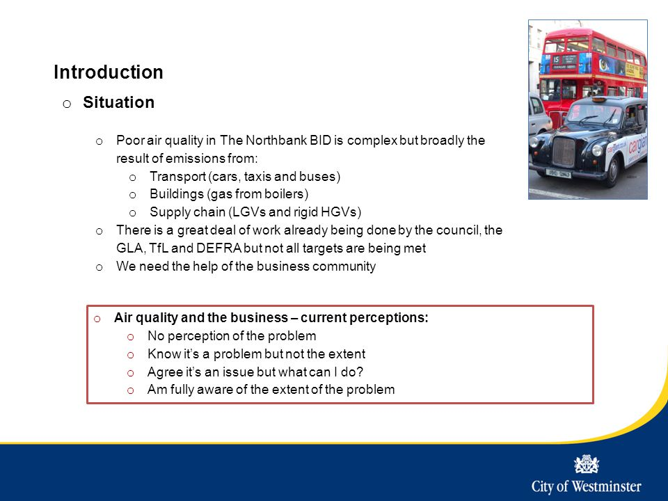 Introduction o Situation o Poor air quality in The Northbank BID is complex but broadly the result of emissions from: o Transport (cars, taxis and buses) o Buildings (gas from boilers) o Supply chain (LGVs and rigid HGVs) o There is a great deal of work already being done by the council, the GLA, TfL and DEFRA but not all targets are being met o We need the help of the business community o Air quality and the business – current perceptions: o No perception of the problem o Know it's a problem but not the extent o Agree it's an issue but what can I do.