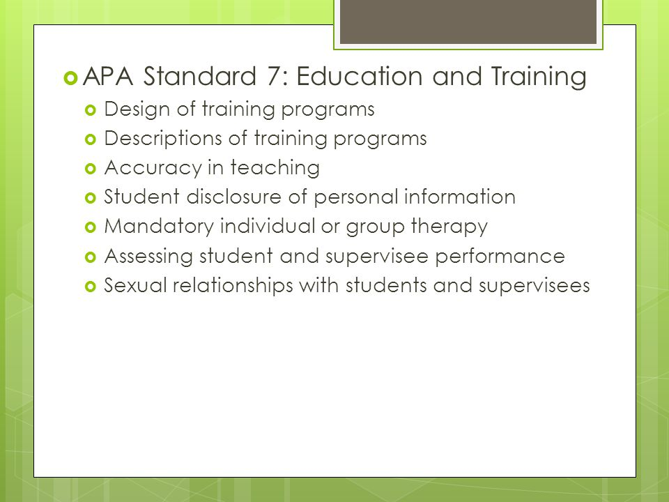  APA Standard 7: Education and Training  Design of training programs  Descriptions of training programs  Accuracy in teaching  Student disclosure of personal information  Mandatory individual or group therapy  Assessing student and supervisee performance  Sexual relationships with students and supervisees