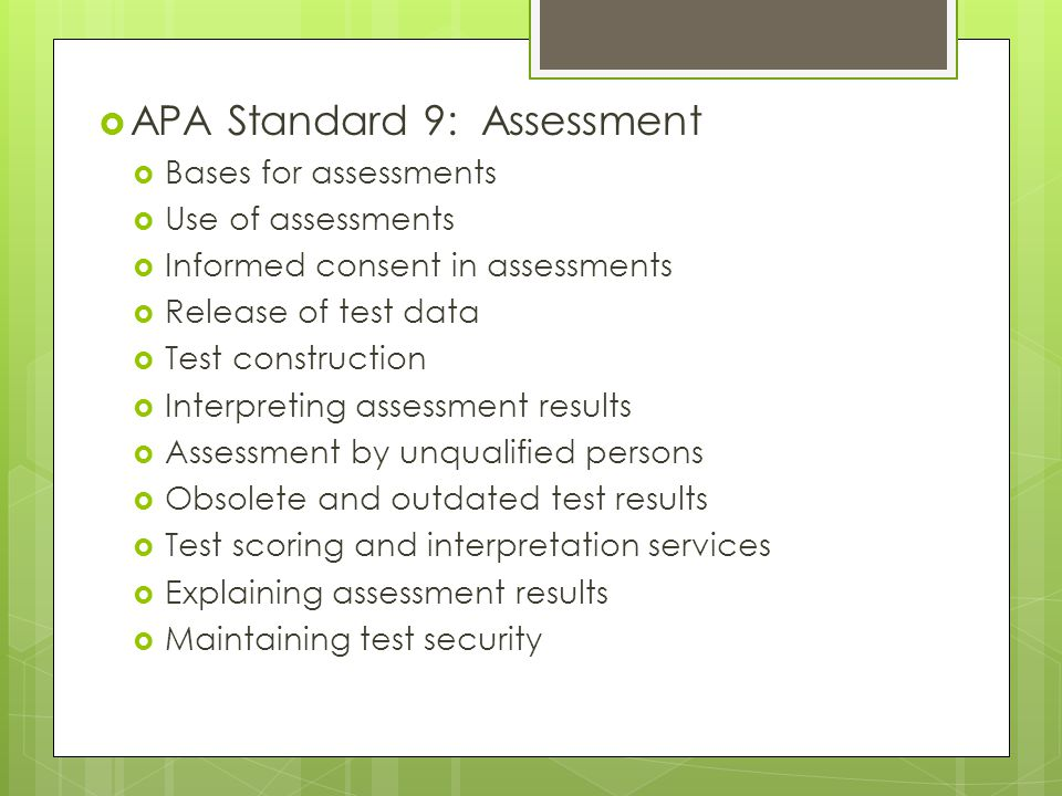  APA Standard 9: Assessment  Bases for assessments  Use of assessments  Informed consent in assessments  Release of test data  Test construction