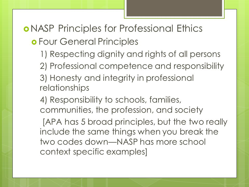  NASP Principles for Professional Ethics  Four General Principles 1) Respecting dignity and rights of all persons 2) Professional competence and responsibility 3) Honesty and integrity in professional relationships 4) Responsibility to schools, families, communities, the profession, and society [APA has 5 broad principles, but the two really include the same things when you break the two codes down—NASP has more school context specific examples]