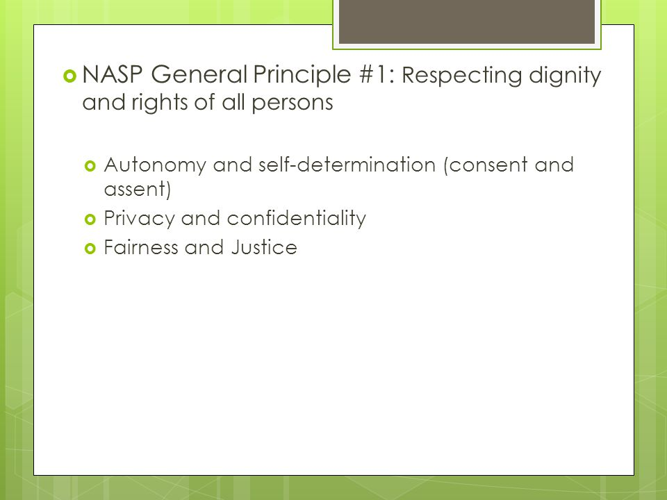  NASP General Principle #1: Respecting dignity and rights of all persons  Autonomy and self-determination (consent and assent)  Privacy and confidentiality  Fairness and Justice
