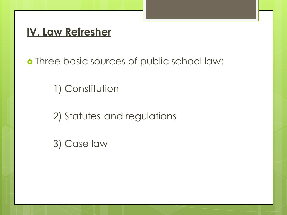 IV. Law Refresher  Three basic sources of public school law: 1) Constitution 2) Statutes and regulations 3) Case law