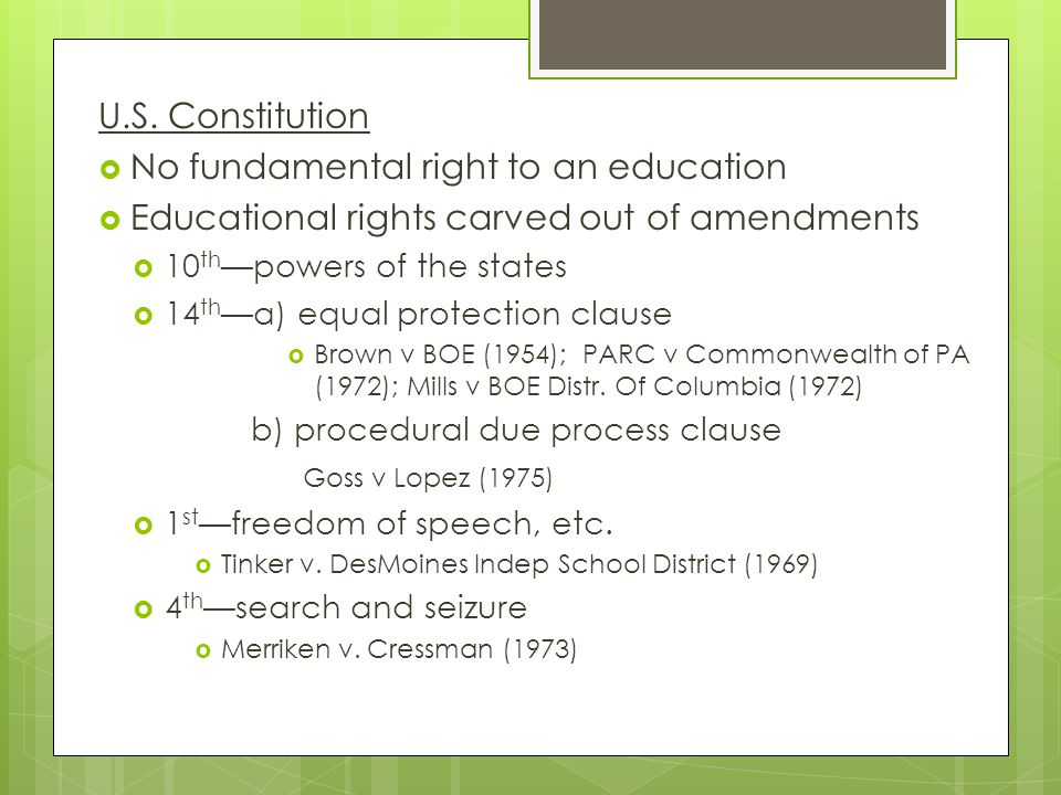 U.S. Constitution  No fundamental right to an education  Educational rights carved out of amendments  10 th —powers of the states  14 th —a) equal