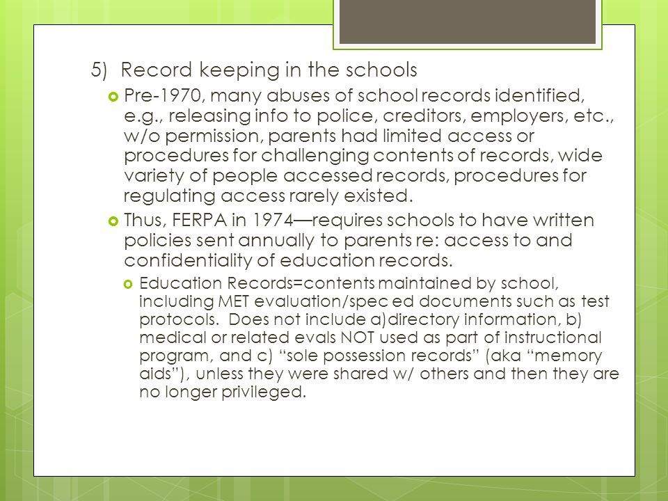 5) Record keeping in the schools  Pre-1970, many abuses of school records identified, e.g., releasing info to police, creditors, employers, etc., w/o permission, parents had limited access or procedures for challenging contents of records, wide variety of people accessed records, procedures for regulating access rarely existed.