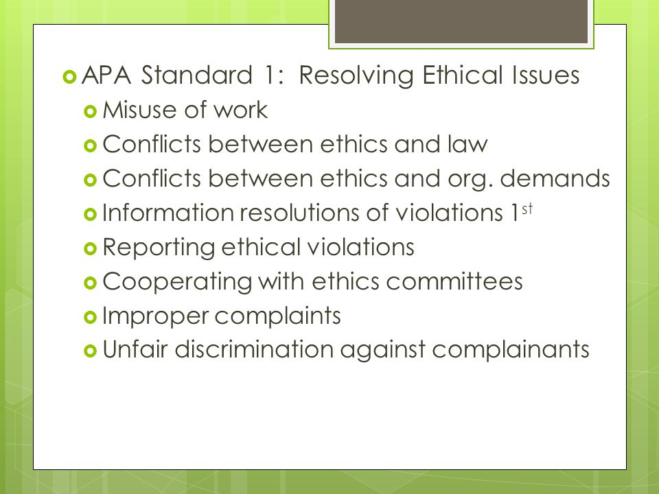  APA Standard 1: Resolving Ethical Issues  Misuse of work  Conflicts between ethics and law  Conflicts between ethics and org.