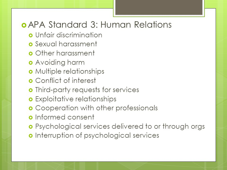  APA Standard 3: Human Relations  Unfair discrimination  Sexual harassment  Other harassment  Avoiding harm  Multiple relationships  Conflict of interest  Third-party requests for services  Exploitative relationships  Cooperation with other professionals  Informed consent  Psychological services delivered to or through orgs  Interruption of psychological services