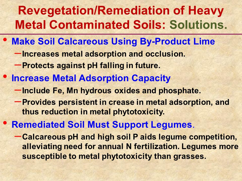 Revegetation/Remediation of Heavy Metal Contaminated Soils: Solutions. Make Soil Calcareous Using By-Product Lime – Increases metal adsorption and occ