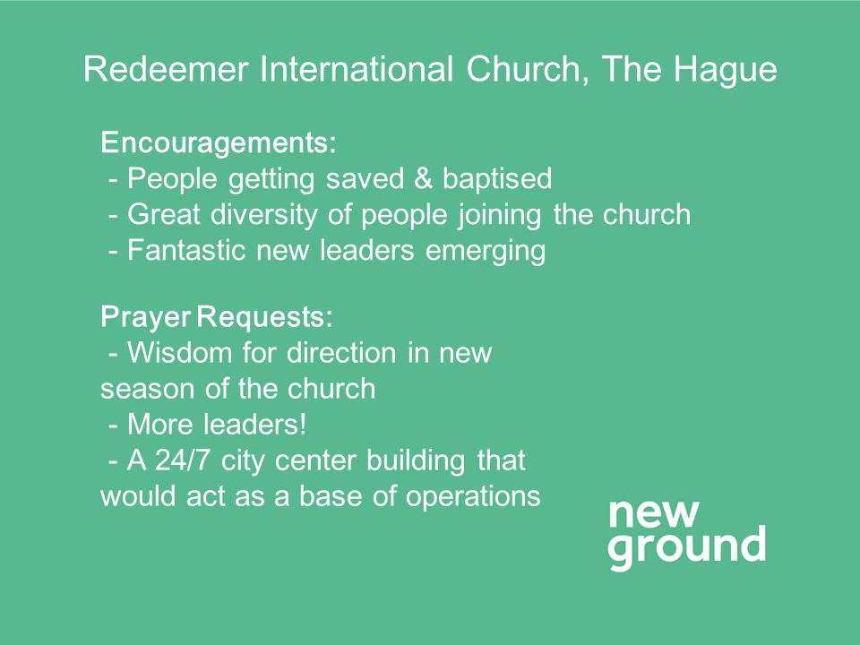 Redeemer International Church, The Hague Encouragements: - People getting saved & baptised - Great diversity of people joining the church - Fantastic new leaders emerging Prayer Requests: - Wisdom for direction in new season of the church - More leaders.