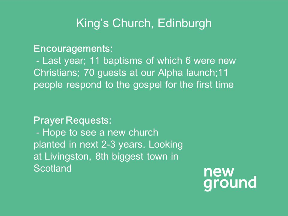 King's Church, Edinburgh Encouragements: - Last year; 11 baptisms of which 6 were new Christians; 70 guests at our Alpha launch;11 people respond to the gospel for the first time Prayer Requests: - Hope to see a new church planted in next 2-3 years.