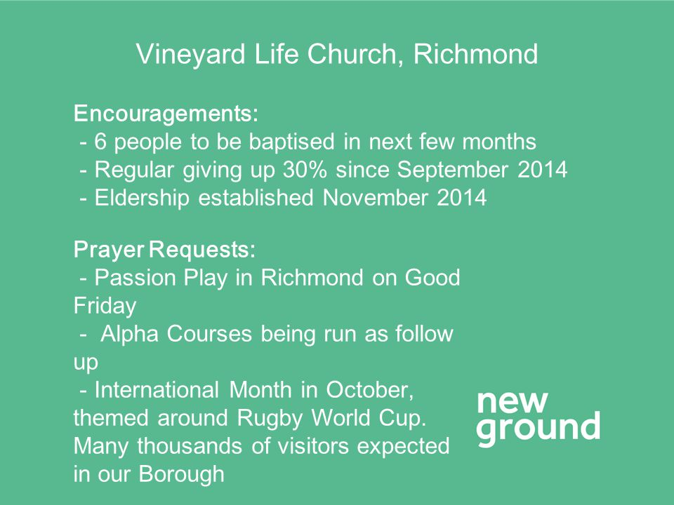Vineyard Life Church, Richmond Encouragements: - 6 people to be baptised in next few months - Regular giving up 30% since September 2014 - Eldership e