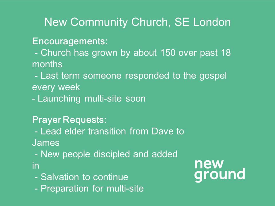 New Community Church, SE London Encouragements: - Church has grown by about 150 over past 18 months - Last term someone responded to the gospel every week - Launching multi-site soon Prayer Requests: - Lead elder transition from Dave to James - New people discipled and added in - Salvation to continue - Preparation for multi-site